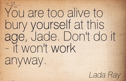 great-work-quote-by-lada-ray-you-are-too-alive-to-bury-yourself-at-this-age-jade-dont-do-it-it-wont-work-anyway.jpg