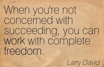 great-work-quote-by-larry-david-when-youre-not-concerned-with-succeeding-you-can-work-with-complete-freedom.jpg