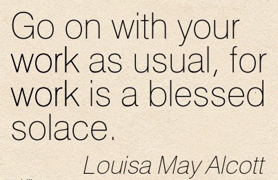 great-work-quote-by-louisa-may-alcott-go-on-with-your-work-as-usual-for-work-is-a-blessed-solace.jpg
