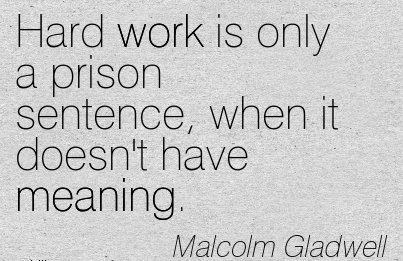 great-work-quote-by-malcolm-gladwell-hard-work-is-only-a-prison-sentence-when-it-doesnt-have-meaning.jpg
