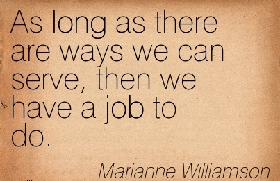 great-work-quote-by-marianne-williamson-as-long-as-there-are-ways-we-can-serve-then-we-have-a-job-to-do.jpg