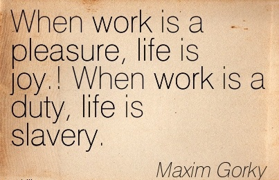 great-work-quote-by-maxim-gorky-when-work-is-a-pleasure-life-is-joy-when-work-is-a-duty-life-is-slavery.jpg