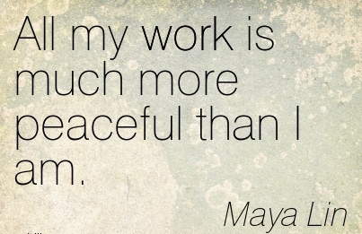 great-work-quote-by-maya-lin-all-my-work-is-much-more-peaceful-than-i-am.jpg