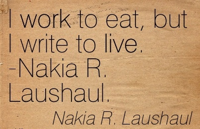 great-work-quote-by-nakia-r-laushaul-i-work-to-eat-but-i-write-to-live.jpg