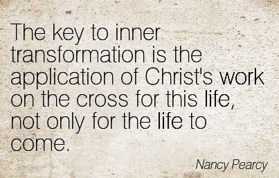 great-work-quote-by-nancy-pearcy-the-key-to-inner-transformation-is-the-application-of-christs-work-on-the-cross-for-this-life-not-only-for-the-life-to-come.jpg