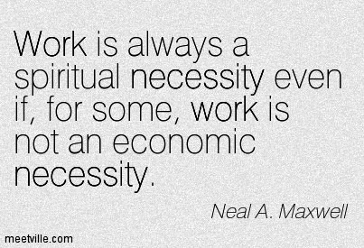 great-work-quote-by-neal-a-maxwell-work-is-always-a-spiritual-necessity-even-if-for-some-work-is-not-an-economic-necessity.jpg