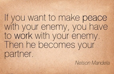 great-work-quote-by-nelson-mandela-if-you-want-to-make-peace-with-your-enemy-you-have-to-work-with-your-enemy-then-he-becomes-your-partner.jpg