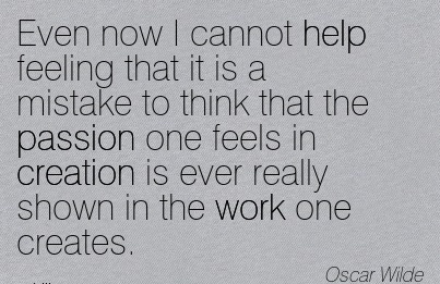 great-work-quote-by-oscar-wilde-even-now-i-cannot-help-feeling-that-it-is-a-mistake-to-think-that-the-passion-one-feels-in-creation-is-ever-really-shown-in-the-work-one-creates.jpg