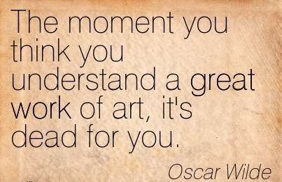 great-work-quote-by-oscar-wilde-the-moment-you-think-you-understand-a-great-work-of-art-its-dead-for-you.jpg