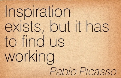 great-work-quote-by-pablo-picasso-inspiration-exists-but-it-has-to-find-us-working.jpg