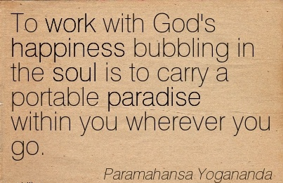 great-work-quote-by-paramahansa-yogananda-to-work-with-gods-happiness-bubbling-in-the-soul-is-to-carry-a-portable-paradise-within-you-wherever-you-go.jpg