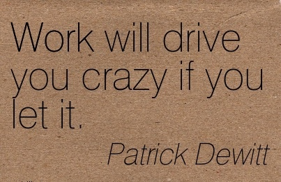great-work-quote-by-patrick-dewitt-work-will-drive-you-crazy-if-you-let-it.jpg