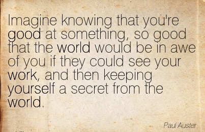 great-work-quote-by-paul-auster-imagine-knowing-that-youre-good-at-something-so-good-that-the-world-would-be-in-awe-of-you-if-they-could-see-your-work.jpg