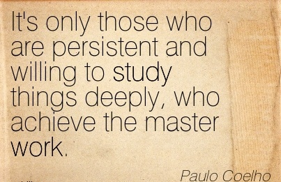 great-work-quote-by-paulo-coelho-its-only-those-who-are-persistent-and-willing-to-study-things-deeply-who-achieve-the-master-work.jpg