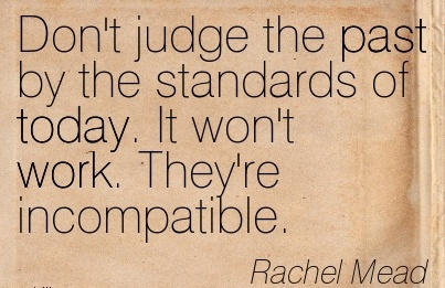 great-work-quote-by-rachel-mead-dont-judge-the-past-by-the-standards-of-today-it-wont-work-theyre-incompatible.jpg