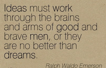 great-work-quote-by-ralph-waldo-emerson-ideas-must-work-through-the-brains-and-arms-of-good-and-brave-men-or-they-are-no-better-than-dreams.jpg