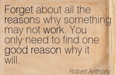 great-work-quote-by-robert-anthony-forget-about-all-the-reasons-why-something-may-not-work-you-only-need-to-find-one-good-reason-why-it-will.jpg