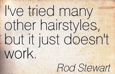 great-work-quote-by-rod-stewart-ive-tried-many-other-hairstyles-but-it-just-doesnt-work.jpg