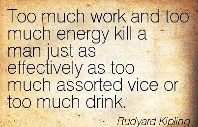 great-work-quote-by-rudyard-kipling-too-much-work-and-too-much-energy-kill-a-man-just-as-effectively-as-too-much-assorted-vice-or-much-drink.jpg