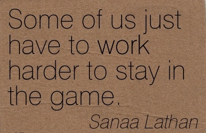 great-work-quote-by-sanaa-lathan-some-of-us-just-have-to-work-harder-to-stay-in-the-game.jpg