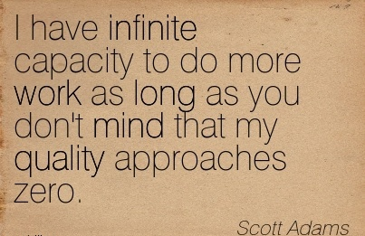 great-work-quote-by-scott-adams-i-have-infinite-capacity-to-do-more-work-as-long-as-you-dont-mind-that-my-quality-approaches-zero.jpg