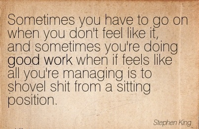 great-work-quote-by-stephen-king-sometimes-you-have-to-go-on-when-you-dont-feel-like-it-and-sometimes-youre-doing-good-work-when-if-feels-like-all-youre-managing-is-to-shovel-shit-from-a-sitting-po.jpg
