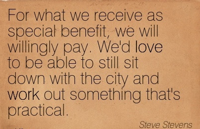 great-work-quote-by-steve-stevens-for-what-we-receive-as-special-benefit-we-will-willingly-pay-wed-love-to-be-able-to-still-sit-down-with-the-city-and-work-out-something-thats-practical.jpg