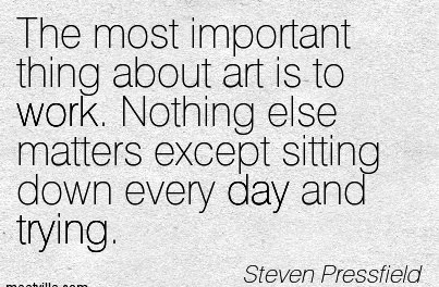 great-work-quote-by-steven-pressfield-the-most-important-thing-about-art-is-to-work-nothing-else-matters-except-sitting-down-every-day-and-trying.jpg