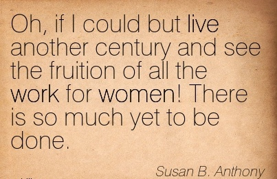 great-work-quote-by-susan-b-anthony-oh-if-i-could-but-live-another-century-and-see-the-fruition-of-all-the-work-for-women-there-is-so-much-yet-to-be-done.jpg