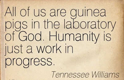 great-work-quote-by-tennessee-williams-all-of-us-are-guinea-pigs-in-the-laboratory-of-god-humanity-is-just-a-work-in-progress.jpg