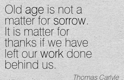 great-work-quote-by-thomas-carlyle-old-age-is-not-a-matter-for-sorrow-it-is-matter-for-thanks-if-we-have-left-our-work-done-behind-us.jpg