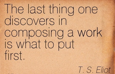 great-work-quote-by-ts-eliot-the-last-thing-one-discovers-in-composing-a-work-is-what-to-put-first.jpg