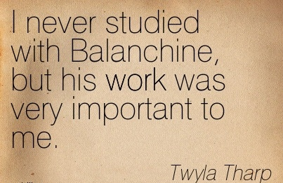 great-work-quote-by-twyla-tharp-i-never-studied-with-balanchine-but-his-work-was-very-important-to-me.jpg
