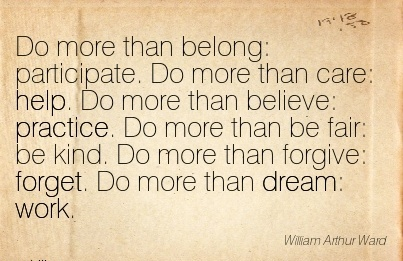 great-work-quote-by-william-arthur-ward-do-more-than-belong-participate-do-more-than-care-help-do-more-than-believe-practice-do-more-than-be-fair-be-kind-do-more-than-forgive-forget-do-more-tha.jpg