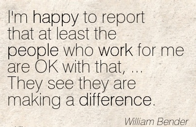 great-work-quote-by-william-bender-im-happy-to-report-that-at-least-the-people-who-work-for-me-are-ok-with-that-they-see-they-are-making-a-difference.jpg
