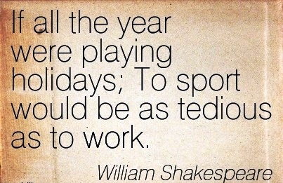 great-work-quote-by-william-shakespeare-if-all-the-year-were-playing-holidays-to-sport-would-be-as-tedious-as-to-work.jpg