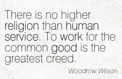 great-work-quote-by-woodrow-wilson-there-is-no-higher-religion-than-human-service-to-work-for-the-common-good-is-the-greatest-creed.jpg
