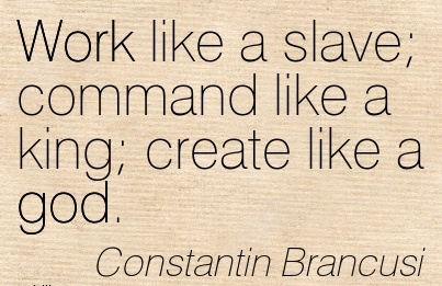 Great Work Quote Constantin Brancusi Work Like A Slave Command
