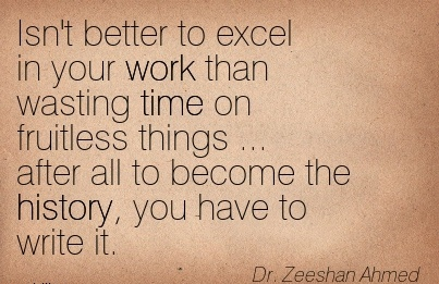great-work-quote-dr-zeeshan-ahmed-isnt-better-to-excel-in-your-work-than-wasting-time-on-fruitless-things-after-all-to-become-the-history-you-have-to-write-it.jpg