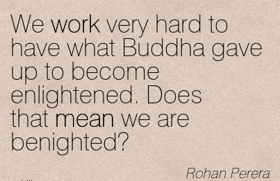 great-work-quote-rohan-perera-we-work-very-hard-to-have-what-buddha-gave-up-to-become-enlightened-does-that-mean-we-are-benighted.jpg