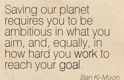 inspirational-work-quote-by-ban-ki-moon-saving-our-planet-requires-you-to-be-ambitious-in-what-you-aim-and-equally-in-how-hard-you-work-to-reach-your-goal.jpg