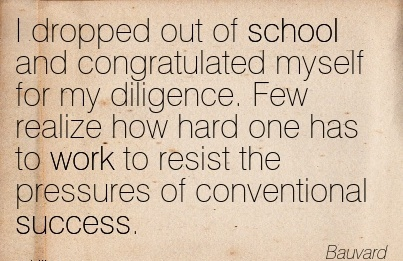 inspirational-work-quote-by-bauvard-i-dropped-out-of-school-and-congratulated-myself-for-my-diligence-few-realize-how-hard-one-has-to-work-to-resist-the-pressures-of-conventional-success.jpg