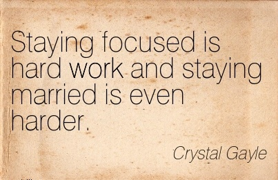 inspirational-work-quote-by-crystal-gayle-staying-focused-is-hard-work-and-staying-married-is-even-harder.jpg