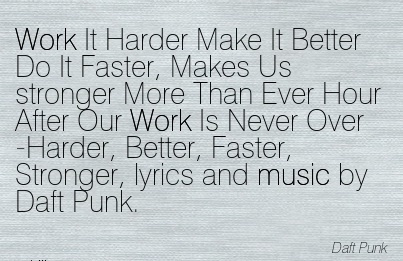 inspirational-work-quote-by-daft-punk-work-it-harder-make-it-better-do-it-faster-makes-us-stronger-more-than-ever-hour-after-our-work-is-never-over-harder-better-faster-stronger-lyrics-and-mu.jpg