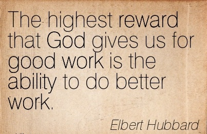 inspirational-work-quote-by-elbert-hubbard-the-highest-reward-that-god-gives-us-for-good-work-is-the-ability-to-do-better-work.jpg