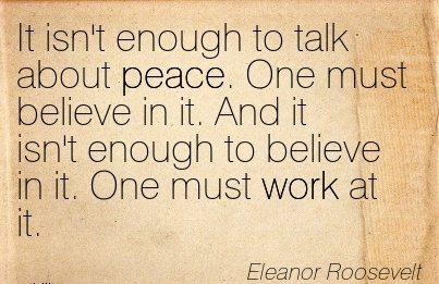 inspirational-work-quote-by-eleanor-roosevelt-it-isnt-enough-to-talk-about-peace-one-must-believe-in-it-and-it-isnt-enough-to-believe-in-it-one-must-work-at-it.jpg
