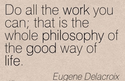 inspirational-work-quote-by-eugene-delacroix-do-all-the-work-you-can-that-is-the-whole-philosophy-of-the-good-way-of-life.jpg