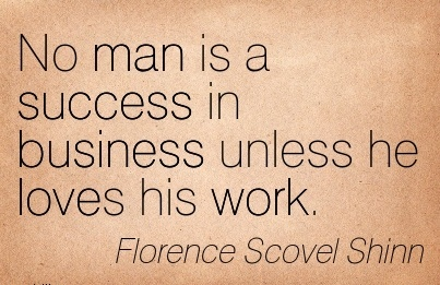inspirational-work-quote-by-florence-scovel-shinn-no-man-is-success-in-business-unless-he-loves-his-work.jpg