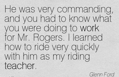 inspirational-work-quote-by-glenn-ford-he-was-very-commanding-and-you-had-to-know-what-you-were-doing-to-work-for-mr-rogers-i-learned-how-to-ride-very-quickly-with-him-as-my-riding-teacher.jpg