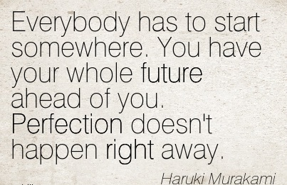 inspirational-work-quote-by-haruki-murakami-everybody-has-to-start-somewhere-you-have-your-whole-future-ahead-of-you-perfection-doesnt-happen-right-away.jpg